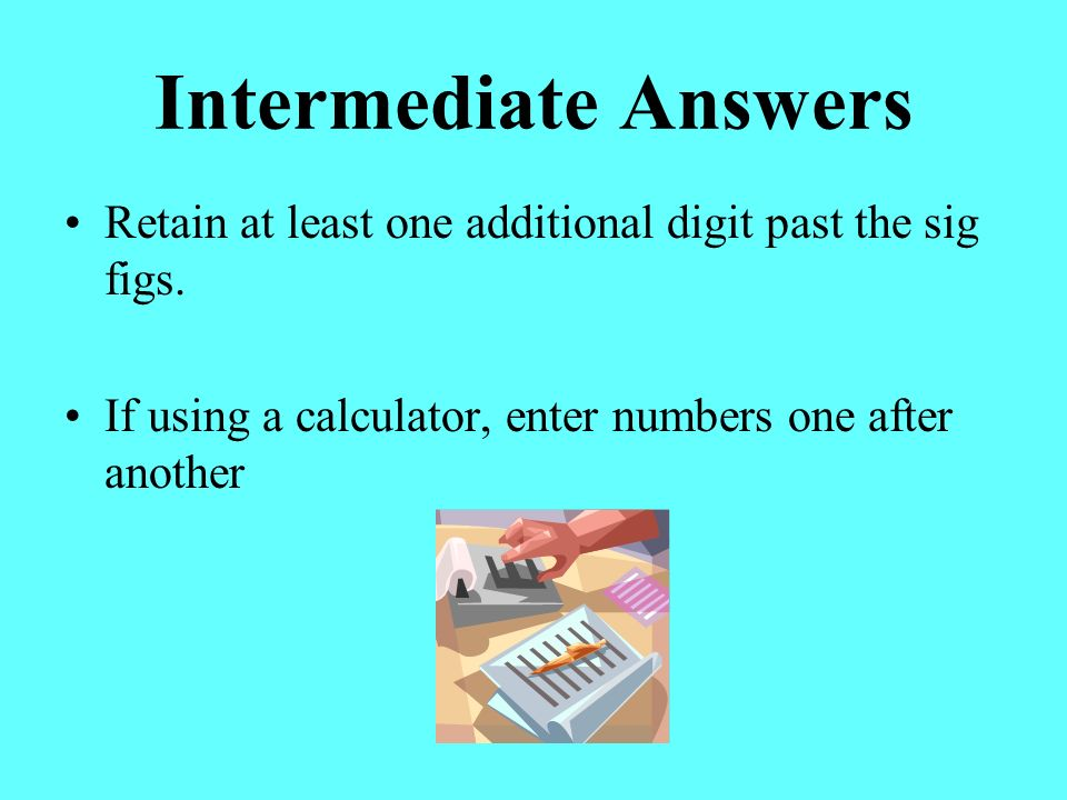 Intermediate Answers Retain at least one additional digit past the sig figs.