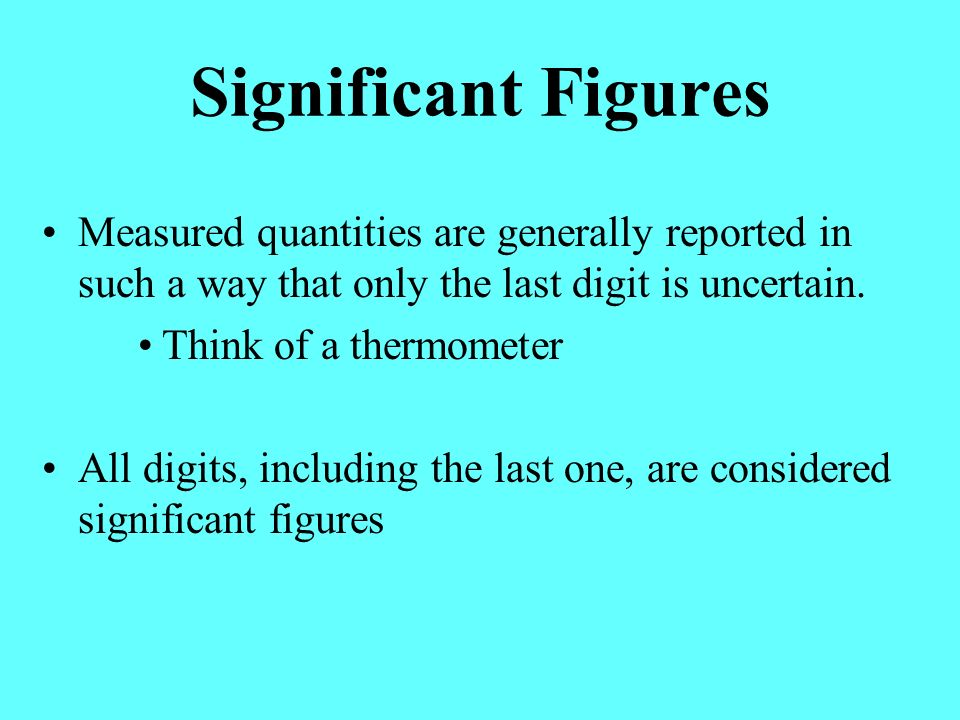 Significant Figures Measured quantities are generally reported in such a way that only the last digit is uncertain.