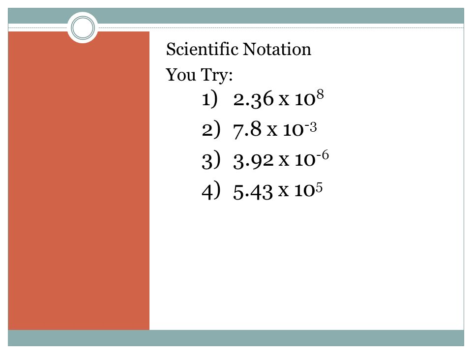 Scientific Notation You Try: 1)2.36 x )7.8 x )3.92 x )5.43 x 10 5