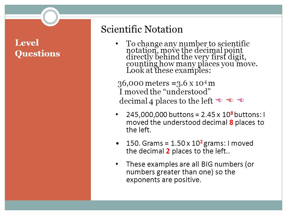 Level Questions Scientific Notation To change any number to scientific notation, move the decimal point directly behind the very first digit, counting how many places you move.