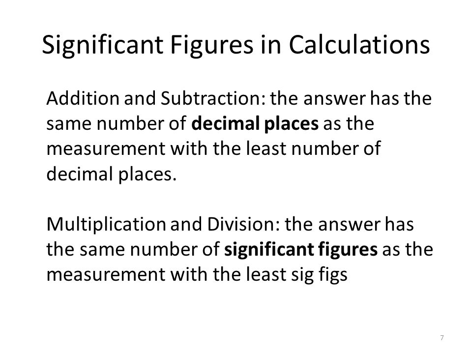 Significant Figures in Calculations Addition and Subtraction: the answer has the same number of decimal places as the measurement with the least number of decimal places.