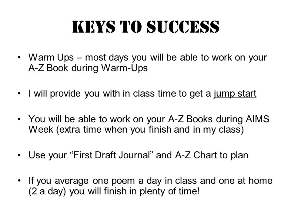 KEYS TO SUCCESS Warm Ups – most days you will be able to work on your A-Z Book during Warm-Ups I will provide you with in class time to get a jump start You will be able to work on your A-Z Books during AIMS Week (extra time when you finish and in my class) Use your First Draft Journal and A-Z Chart to plan If you average one poem a day in class and one at home (2 a day) you will finish in plenty of time!