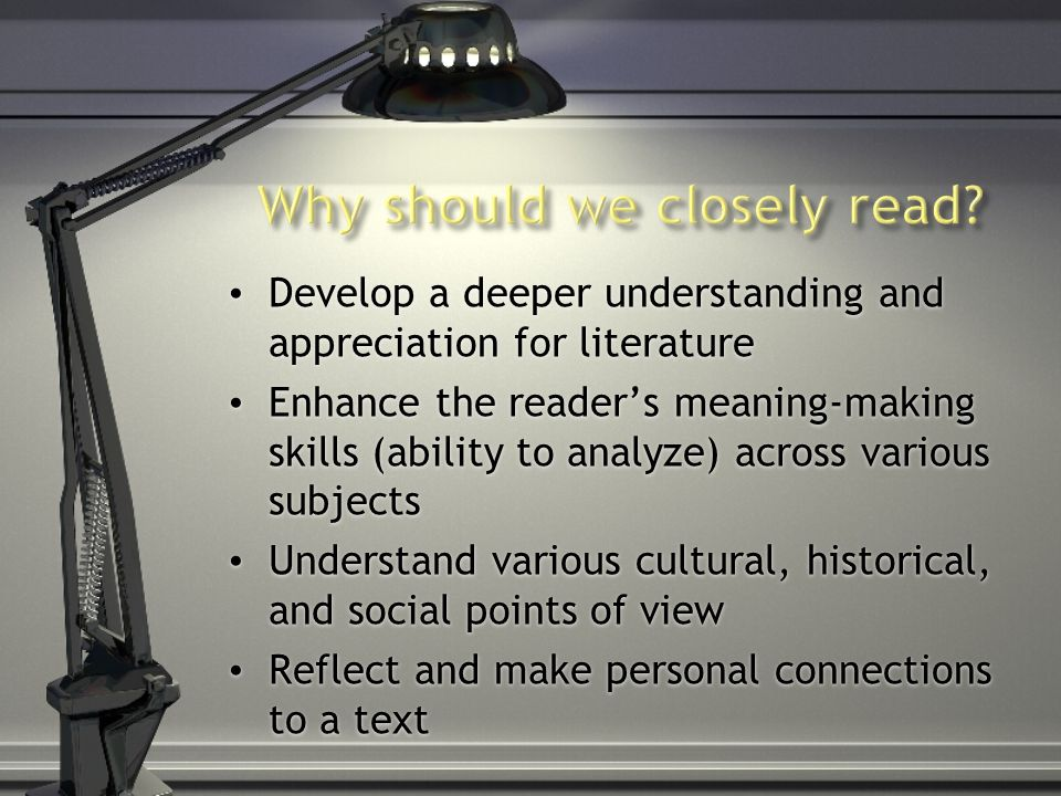 Develop a deeper understanding and appreciation for literature Enhance the reader's meaning-making skills (ability to analyze) across various subjects Understand various cultural, historical, and social points of view Reflect and make personal connections to a text