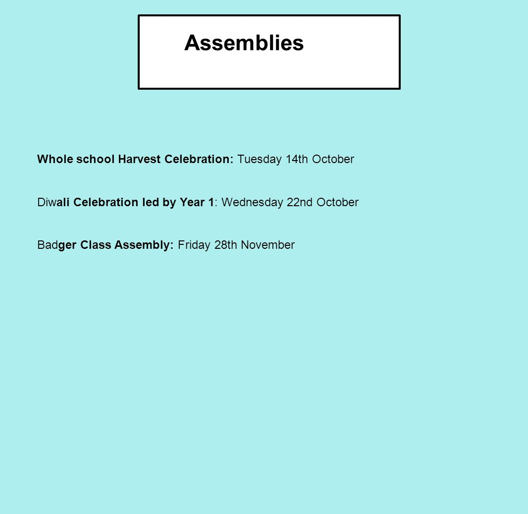 Assemblies Whole school Harvest Celebration: Tuesday 14th October Diwali Celebration led by Year 1: Wednesday 22nd October Badger Class Assembly: Friday 28th November