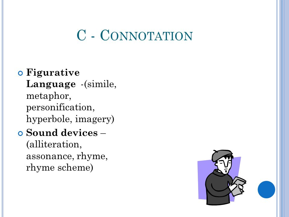 C - C ONNOTATION Figurative Language -(simile, metaphor, personification, hyperbole, imagery) Sound devices – (alliteration, assonance, rhyme, rhyme scheme)