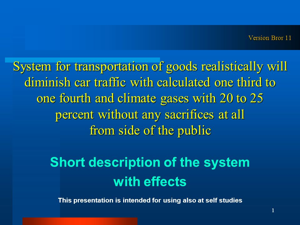 Version Bror 11 System for transportation of goods realistically will diminish car traffic with calculated one third to one fourth and climate gases with 20 to 25 percent without any sacrifices at all from side of the public Short description of the system with effects This presentation is intended for using also at self studies 1