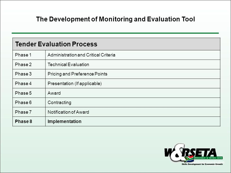 Tender Evaluation Process Phase 1Administration and Critical Criteria Phase 2Technical Evaluation Phase 3Pricing and Preference Points Phase 4Presentation (If applicable) Phase 5Award Phase 6Contracting Phase 7Notification of Award Phase 8Implementation The Development of Monitoring and Evaluation Tool