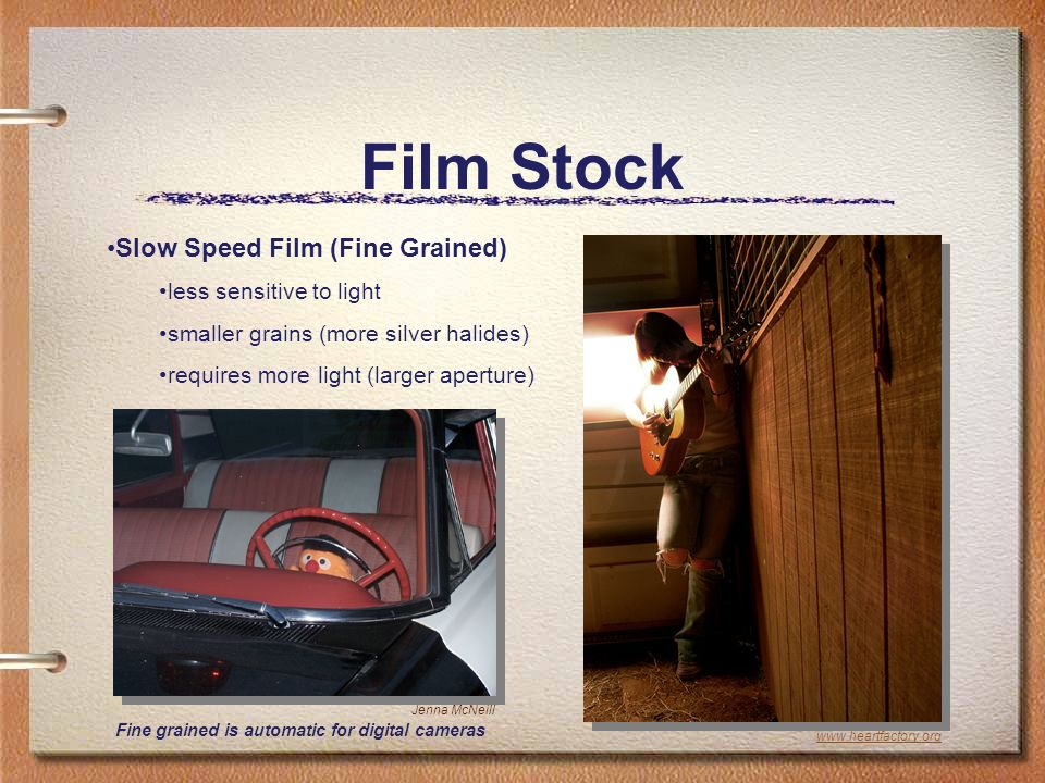 Film Stock Slow Speed Film (Fine Grained) less sensitive to light smaller grains (more silver halides) requires more light (larger aperture) Fine grained is automatic for digital cameras Jenna McNeill