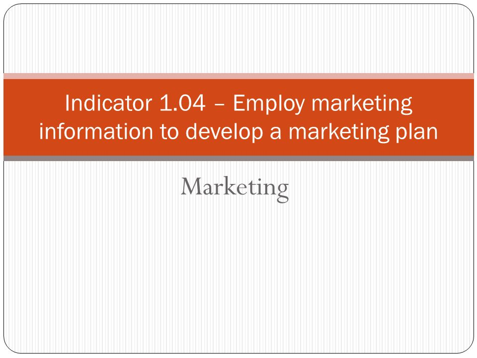 Marketing Indicator 1.04 – Employ marketing information to develop a marketing plan