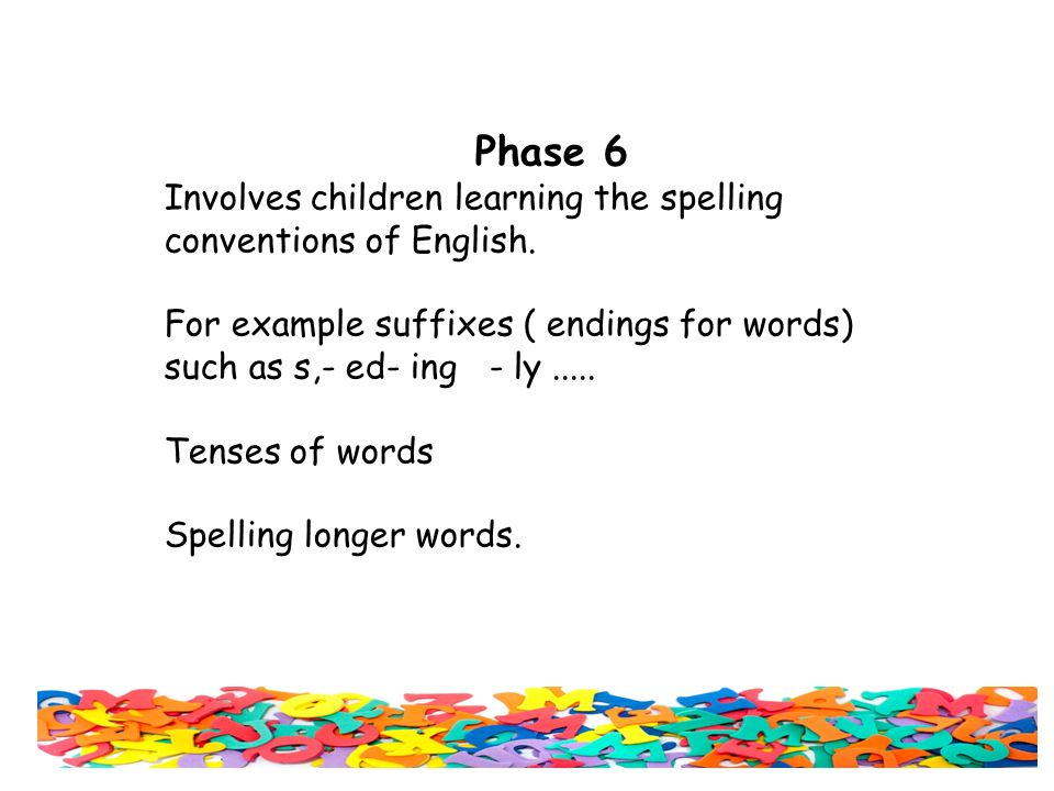 Phase 6 Involves children learning the spelling conventions of English.