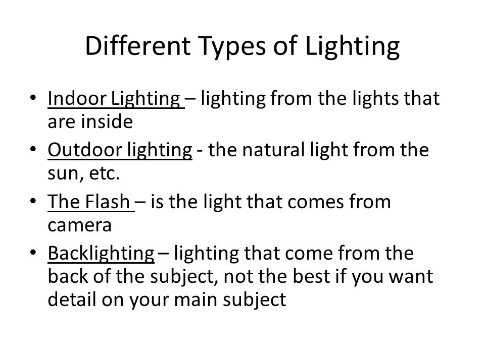 Different Types of Lighting Indoor Lighting – lighting from the lights that are inside Outdoor lighting - the natural light from the sun, etc.