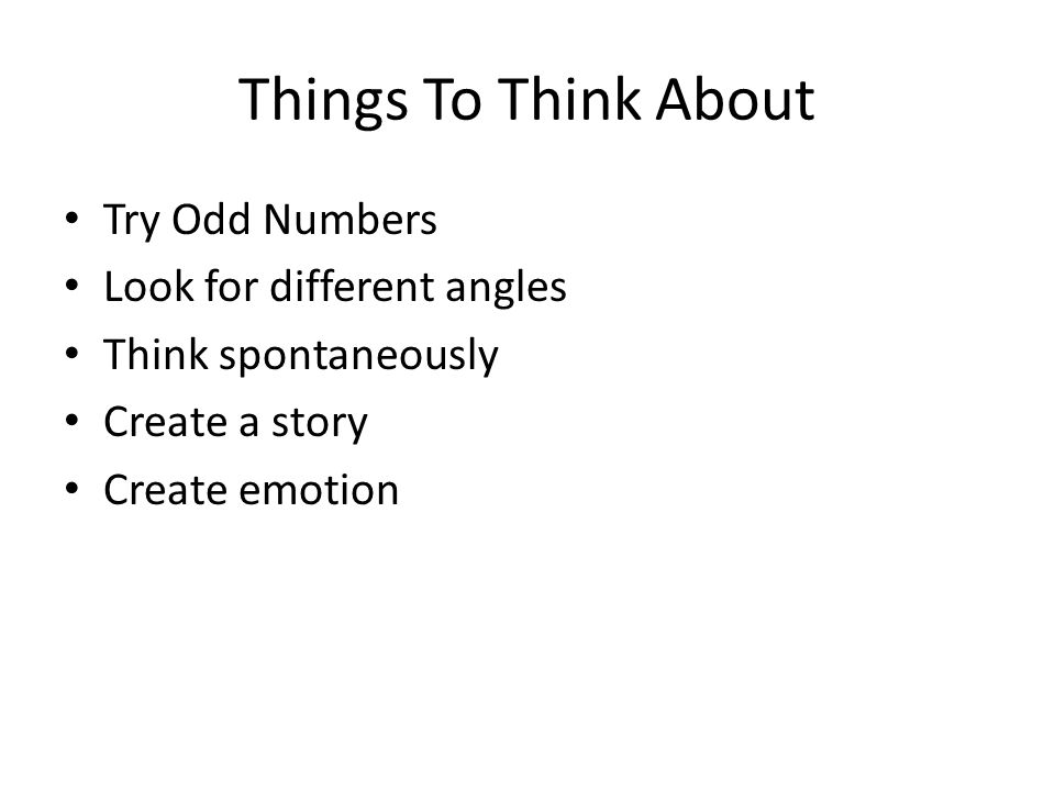 Things To Think About Try Odd Numbers Look for different angles Think spontaneously Create a story Create emotion