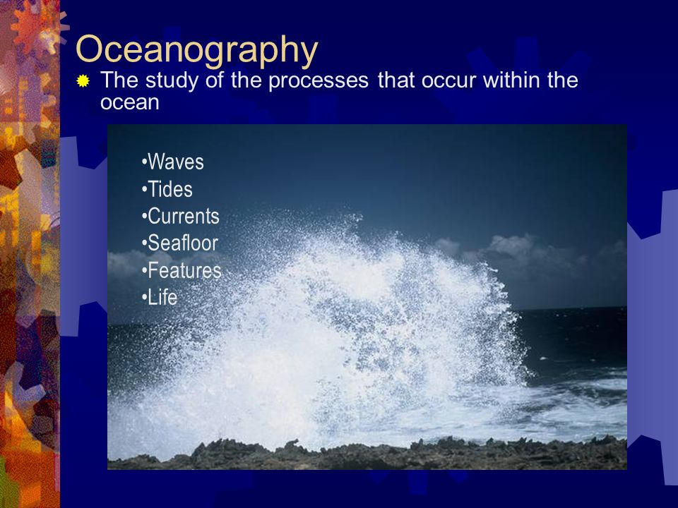 Oceanography  The study of the processes that occur within the ocean Waves Tides Currents Seafloor Features Life