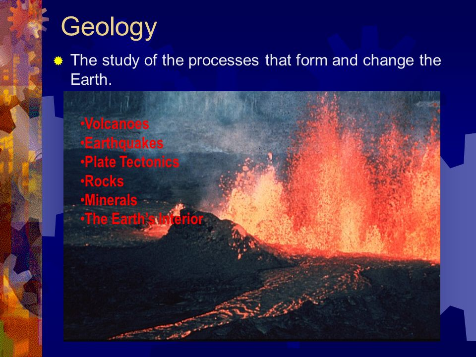 Geology  The study of the processes that form and change the Earth.