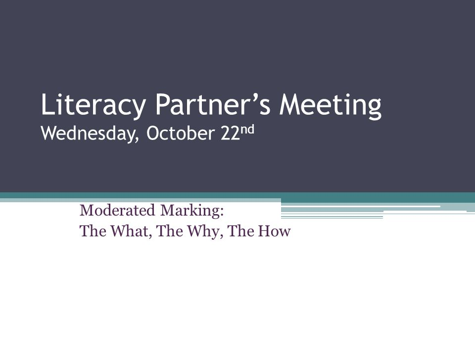 Literacy Partner's Meeting Wednesday, October 22 nd Moderated Marking: The What, The Why, The How