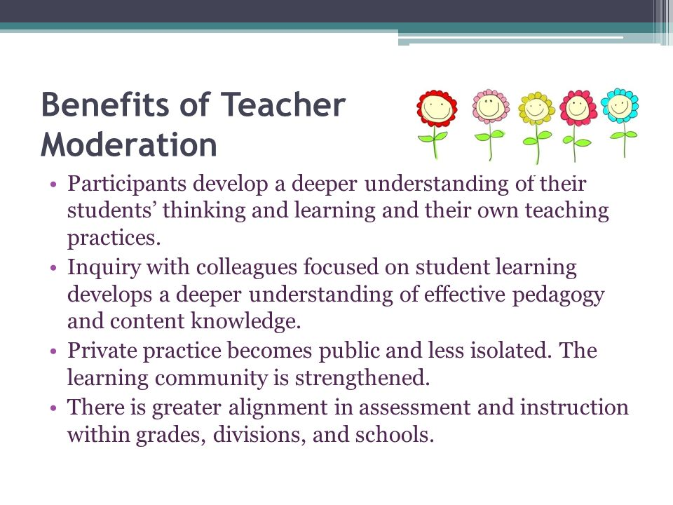 Benefits of Teacher Moderation Common understandings and terminology related to student learning, assessment, and teaching.