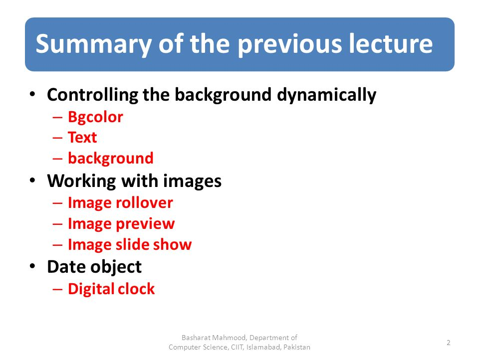 Summary of the previous lecture Controlling the background dynamically – Bgcolor – Text – background Working with images – Image rollover – Image preview – Image slide show Date object – Digital clock Basharat Mahmood, Department of Computer Science, CIIT, Islamabad, Pakistan 2