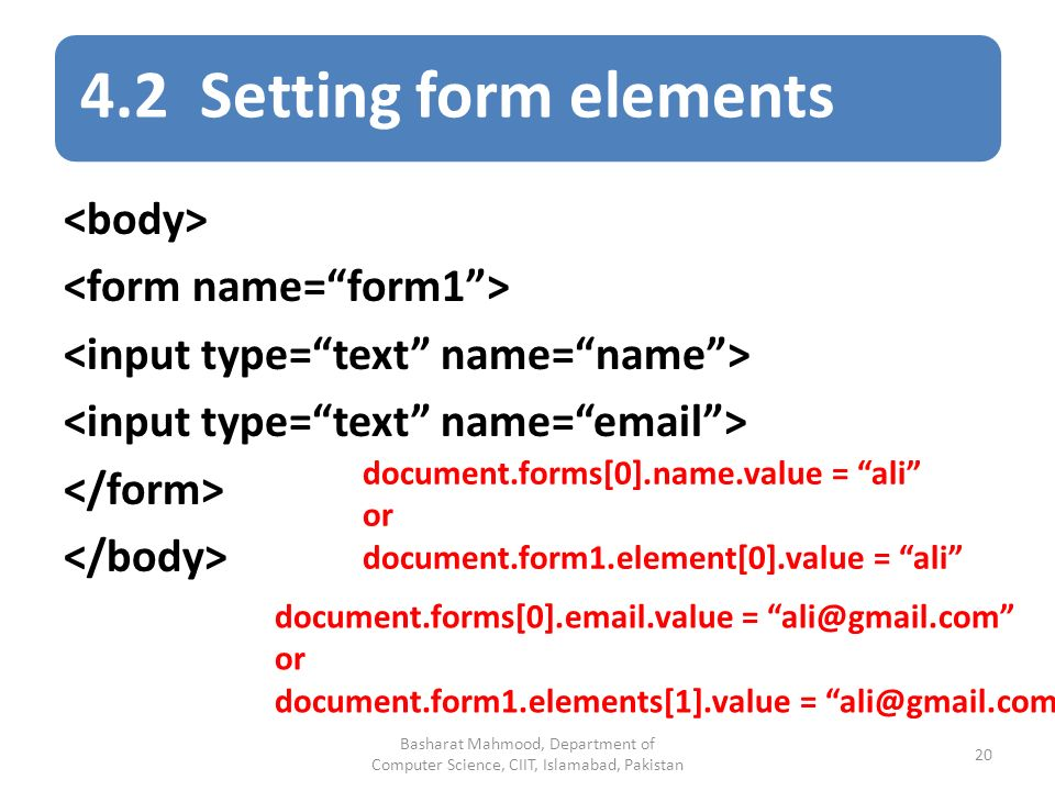4.2 Setting form elements document.forms[0].name.value = ali or document.form1.element[0].value = ali document.forms[0]. .value = or document.form1.elements[1].value = Basharat Mahmood, Department of Computer Science, CIIT, Islamabad, Pakistan 20