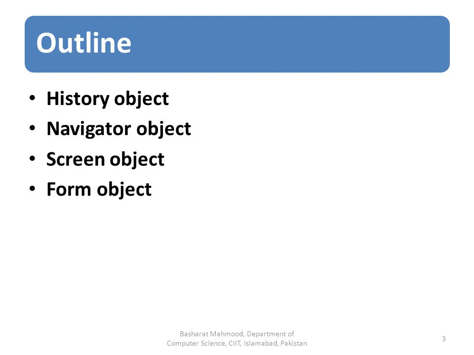 Outline History object Navigator object Screen object Form object Basharat Mahmood, Department of Computer Science, CIIT, Islamabad, Pakistan 3