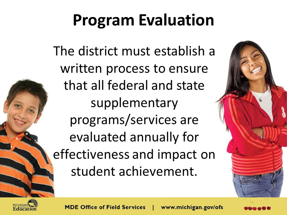 Program Evaluation The district must establish a written process to ensure that all federal and state supplementary programs/services are evaluated annually for effectiveness and impact on student achievement.