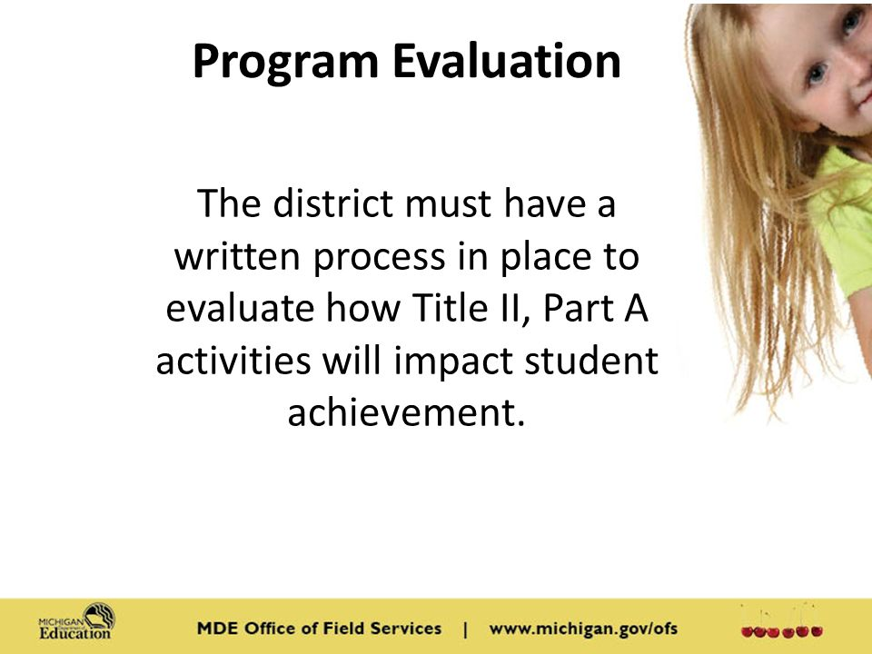 Program Evaluation The district must have a written process in place to evaluate how Title II, Part A activities will impact student achievement.