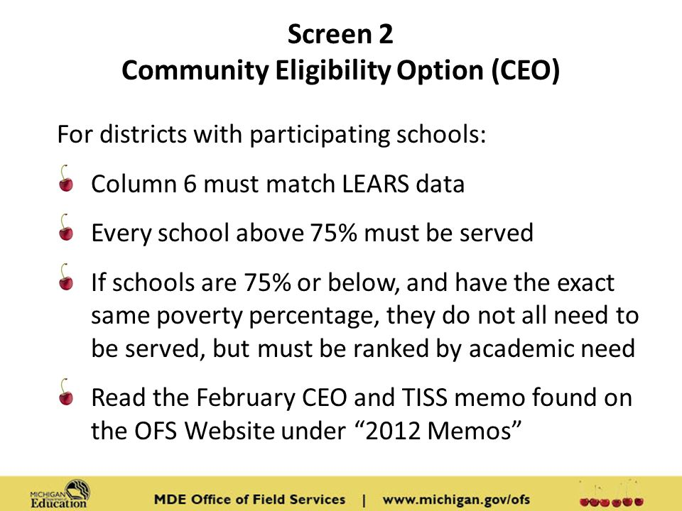 Screen 2 Community Eligibility Option (CEO) For districts with participating schools: Column 6 must match LEARS data Every school above 75% must be served If schools are 75% or below, and have the exact same poverty percentage, they do not all need to be served, but must be ranked by academic need Read the February CEO and TISS memo found on the OFS Website under 2012 Memos