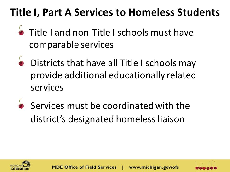 Title I, Part A Services to Homeless Students Title I and non-Title I schools must have comparable services Districts that have all Title I schools may provide additional educationally related services Services must be coordinated with the district's designated homeless liaison
