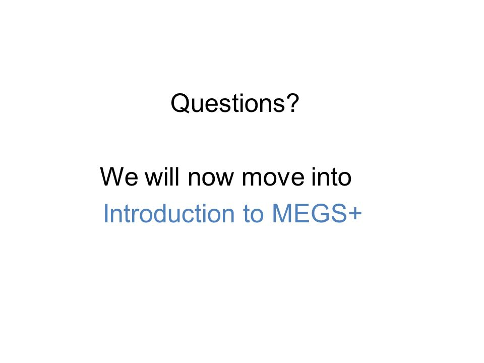 Questions We will now move into Introduction to MEGS+