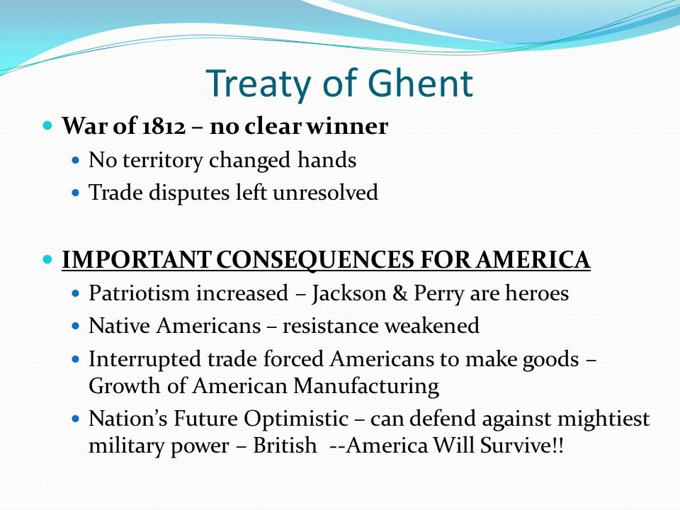 Treaty of Ghent War of 1812 – no clear winner No territory changed hands Trade disputes left unresolved IMPORTANT CONSEQUENCES FOR AMERICA Patriotism increased – Jackson & Perry are heroes Native Americans – resistance weakened Interrupted trade forced Americans to make goods – Growth of American Manufacturing Nation's Future Optimistic – can defend against mightiest military power – British --America Will Survive!!