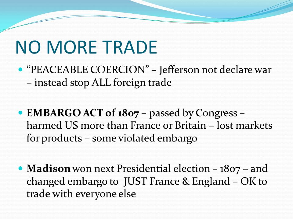 NO MORE TRADE PEACEABLE COERCION – Jefferson not declare war – instead stop ALL foreign trade EMBARGO ACT of 1807 – passed by Congress – harmed US more than France or Britain – lost markets for products – some violated embargo Madison won next Presidential election – 1807 – and changed embargo to JUST France & England – OK to trade with everyone else