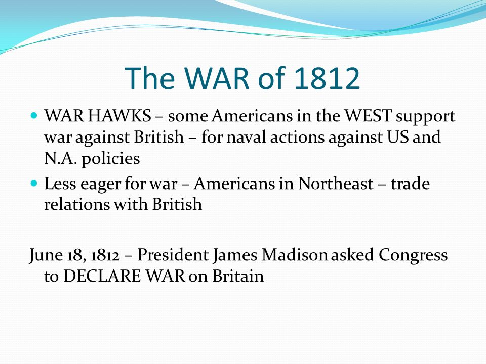The WAR of 1812 WAR HAWKS – some Americans in the WEST support war against British – for naval actions against US and N.A.