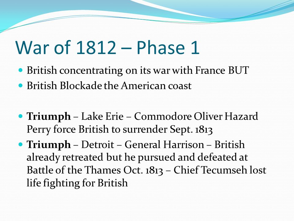 War of 1812 – Phase 1 British concentrating on its war with France BUT British Blockade the American coast Triumph – Lake Erie – Commodore Oliver Hazard Perry force British to surrender Sept.