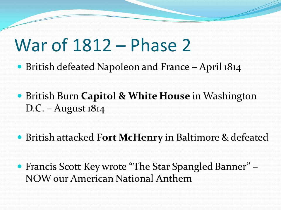 War of 1812 – Phase 2 British defeated Napoleon and France – April 1814 British Burn Capitol & White House in Washington D.C.