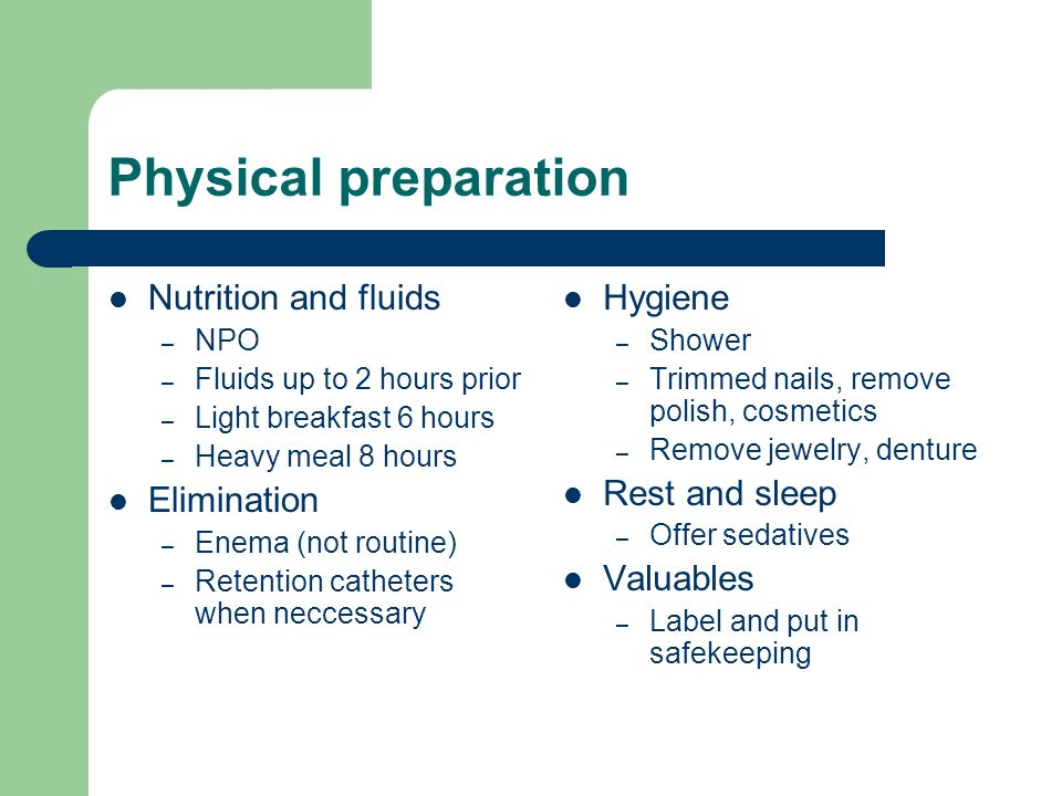 Physical preparation Nutrition and fluids – NPO – Fluids up to 2 hours prior – Light breakfast 6 hours – Heavy meal 8 hours Elimination – Enema (not routine) – Retention catheters when neccessary Hygiene – Shower – Trimmed nails, remove polish, cosmetics – Remove jewelry, denture Rest and sleep – Offer sedatives Valuables – Label and put in safekeeping