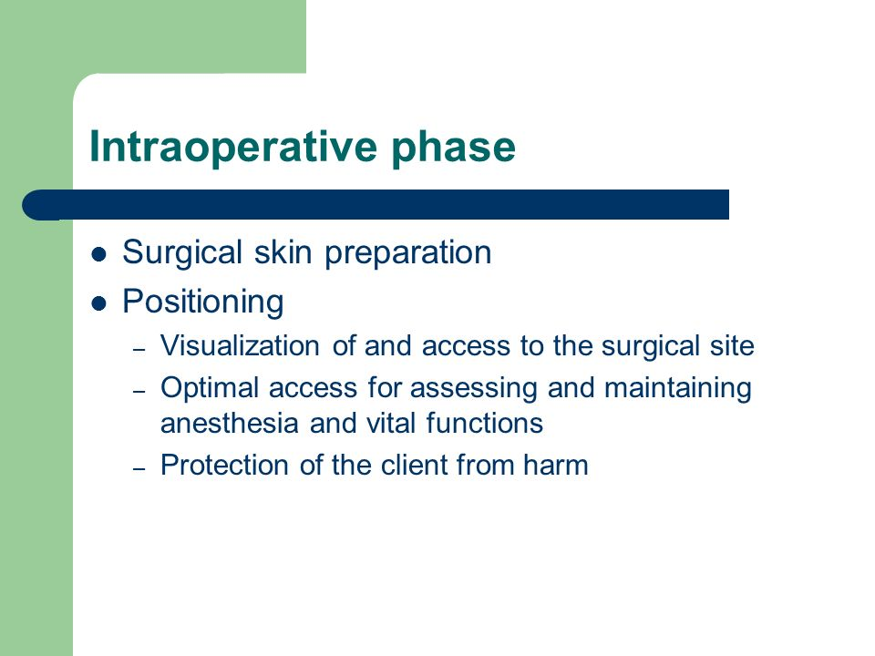 Intraoperative phase Surgical skin preparation Positioning – Visualization of and access to the surgical site – Optimal access for assessing and maintaining anesthesia and vital functions – Protection of the client from harm