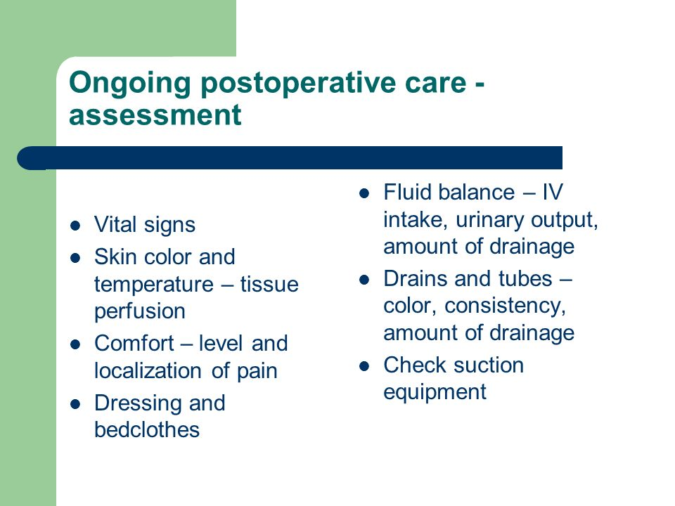 Ongoing postoperative care - assessment Vital signs Skin color and temperature – tissue perfusion Comfort – level and localization of pain Dressing and bedclothes Fluid balance – IV intake, urinary output, amount of drainage Drains and tubes – color, consistency, amount of drainage Check suction equipment