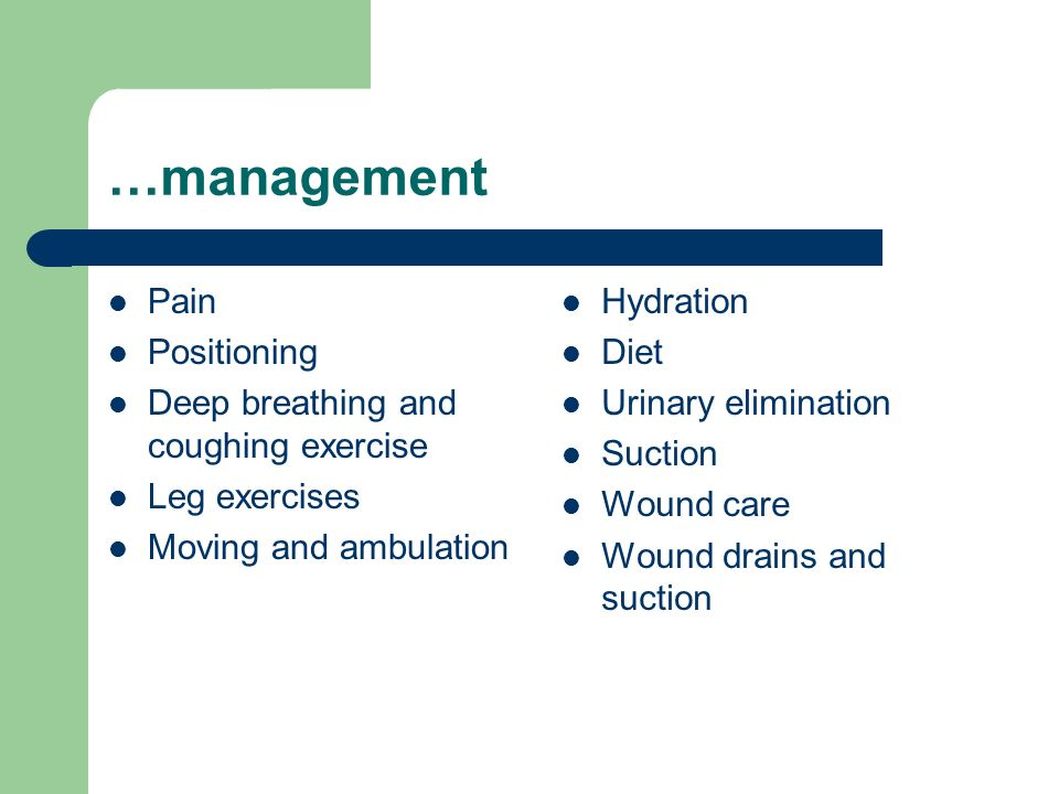 …management Pain Positioning Deep breathing and coughing exercise Leg exercises Moving and ambulation Hydration Diet Urinary elimination Suction Wound care Wound drains and suction