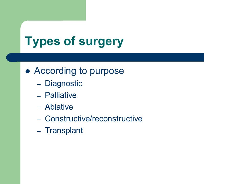 Types of surgery According to purpose – Diagnostic – Palliative – Ablative – Constructive/reconstructive – Transplant