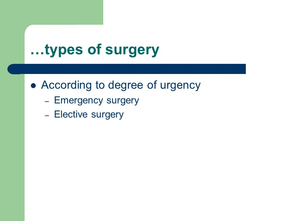 …types of surgery According to degree of urgency – Emergency surgery – Elective surgery