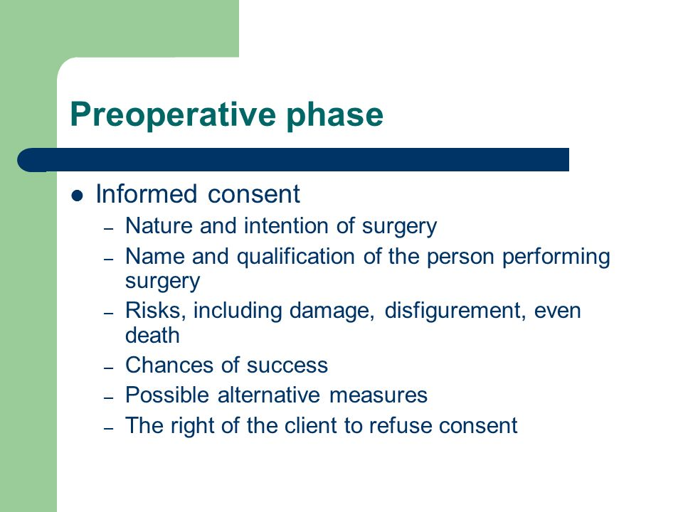 Preoperative phase Informed consent – Nature and intention of surgery – Name and qualification of the person performing surgery – Risks, including damage, disfigurement, even death – Chances of success – Possible alternative measures – The right of the client to refuse consent