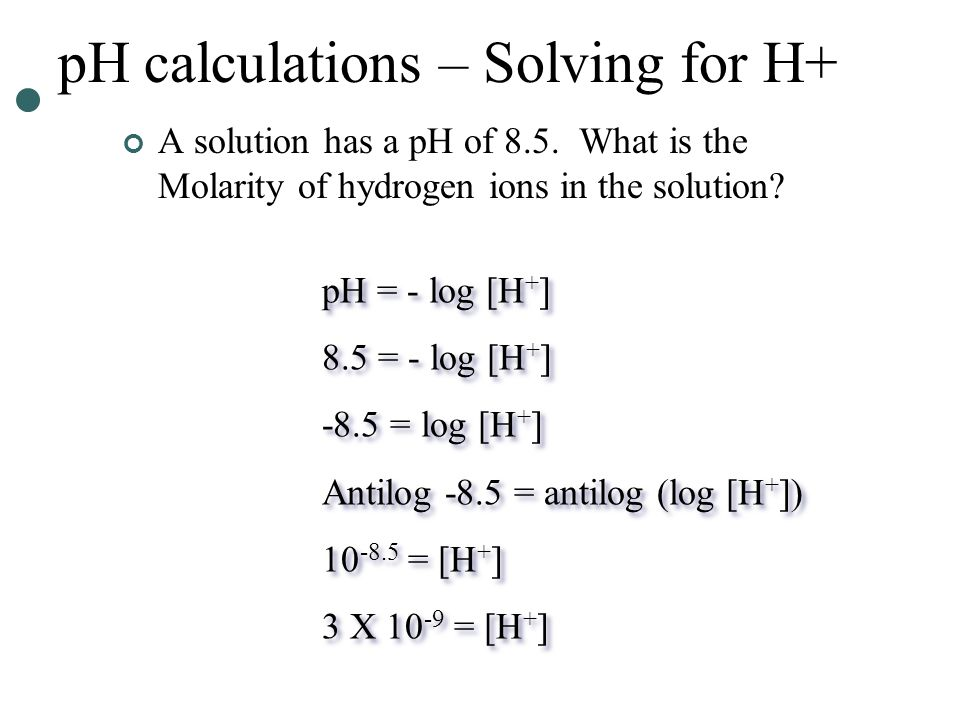 pH calculations – Solving for H+ A solution has a pH of 8.5.
