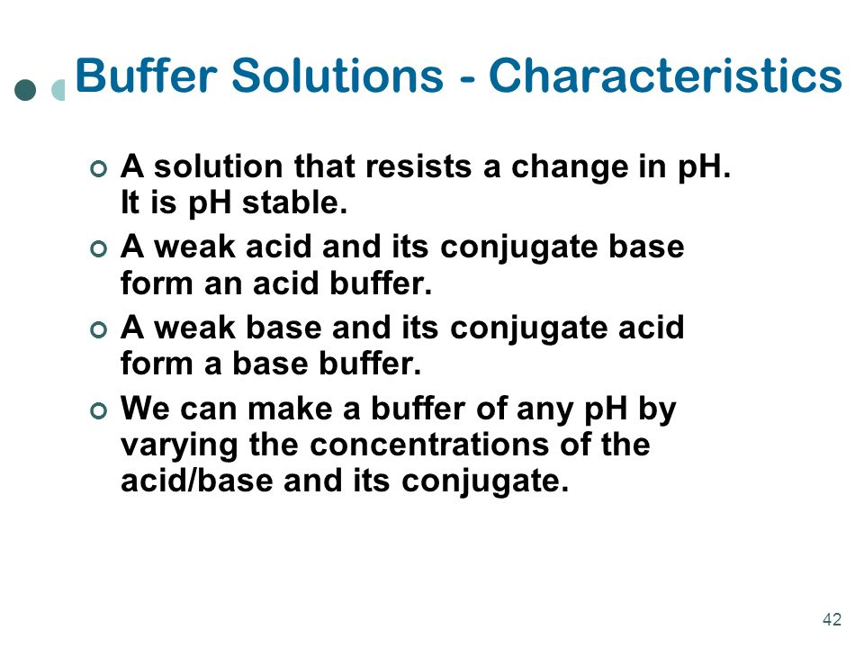 42 Buffer Solutions - Characteristics A solution that resists a change in pH.