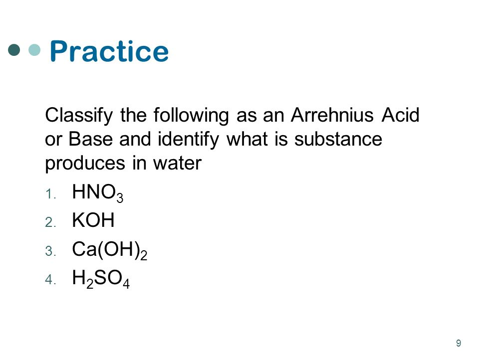 Practice Classify the following as an Arrehnius Acid or Base and identify what is substance produces in water 1.