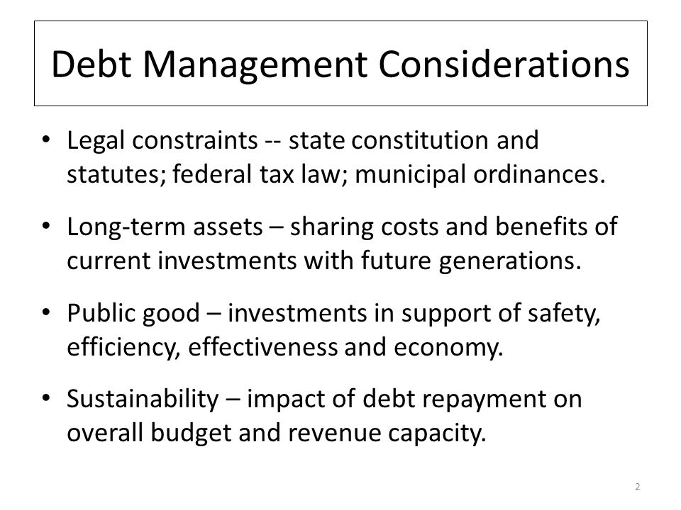 Debt Management Considerations Legal constraints -- state constitution and statutes; federal tax law; municipal ordinances.