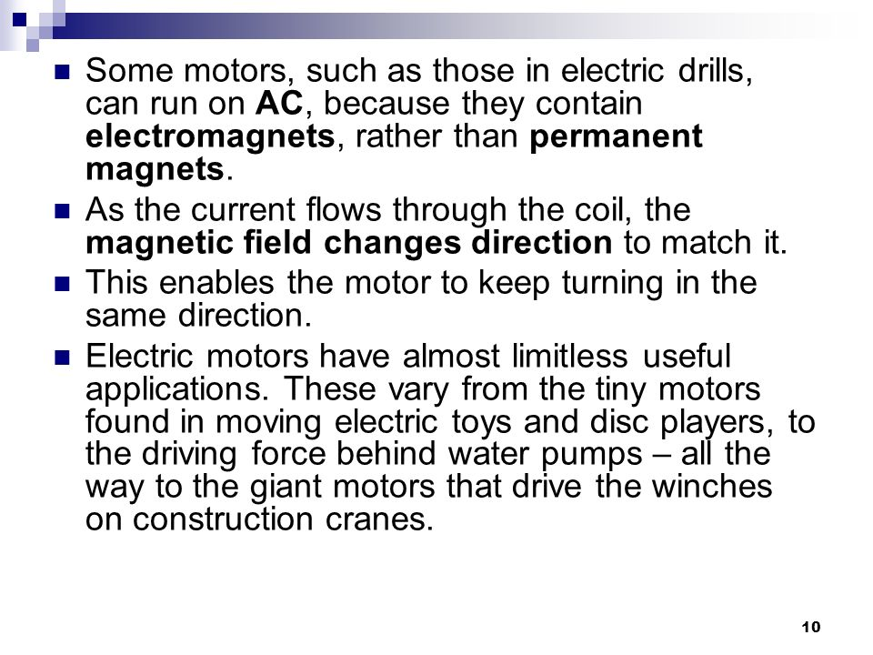 10 Some motors, such as those in electric drills, can run on AC, because they contain electromagnets, rather than permanent magnets.