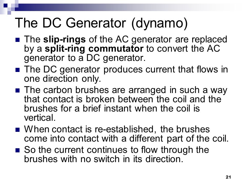 21 The DC Generator (dynamo) The slip-rings of the AC generator are replaced by a split-ring commutator to convert the AC generator to a DC generator.