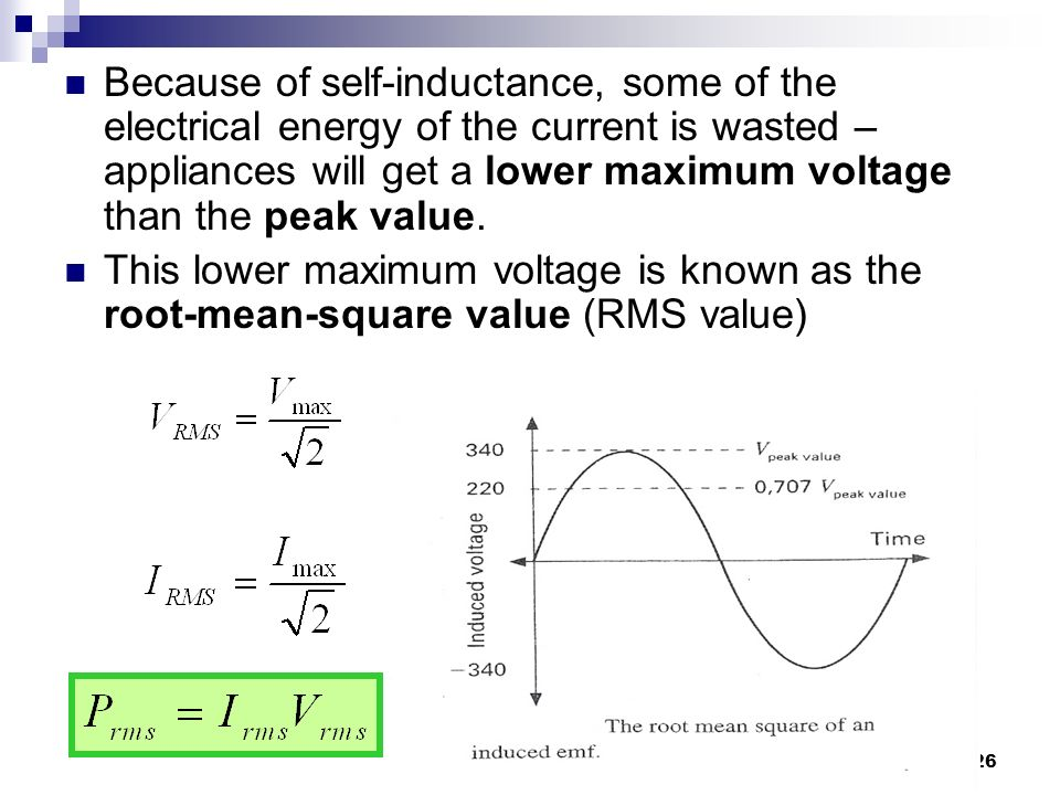 26 Because of self-inductance, some of the electrical energy of the current is wasted – appliances will get a lower maximum voltage than the peak value.
