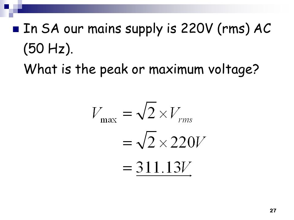 27 In SA our mains supply is 220V (rms) AC (50 Hz). What is the peak or maximum voltage?