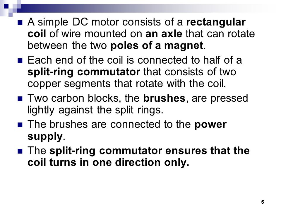 5 A simple DC motor consists of a rectangular coil of wire mounted on an axle that can rotate between the two poles of a magnet.