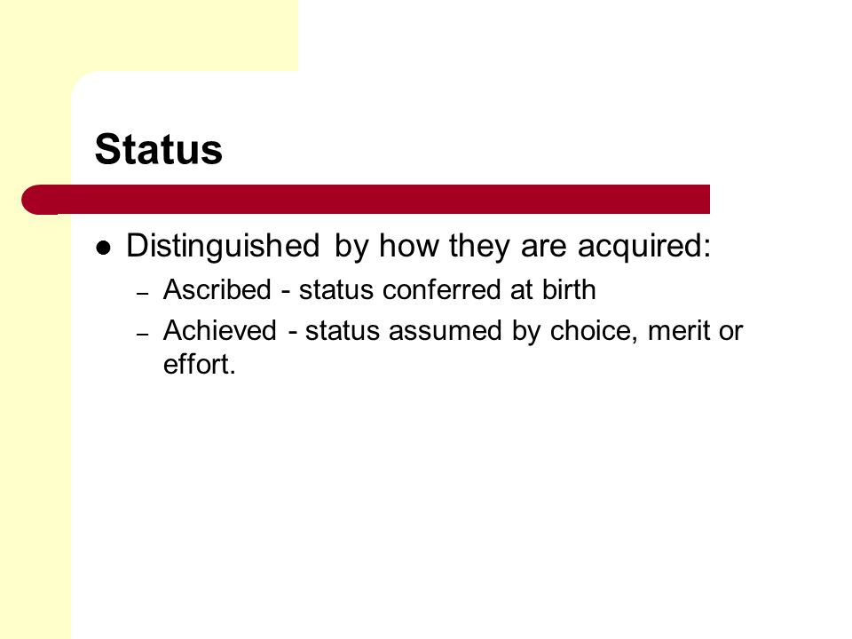Status Distinguished by how they are acquired: – Ascribed - status conferred at birth – Achieved - status assumed by choice, merit or effort.